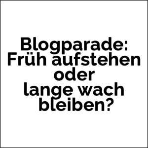 Blogparade: Früh aufstehen oder lange wach bleiben?
