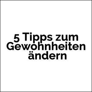 5 Tipps zum Gewohnheiten ändern