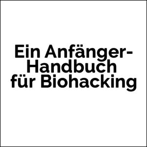 Biohacking für Anfänger. ein Anfängerhandbuch