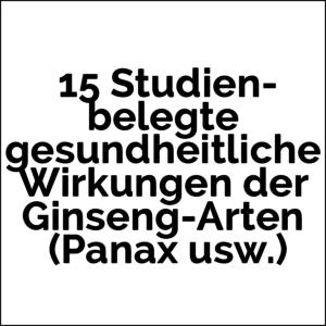 Panax Ginseng 15 Studien-belegte gesundheitliche Wirkungen der Ginseng-Arten (Panax usw.)
